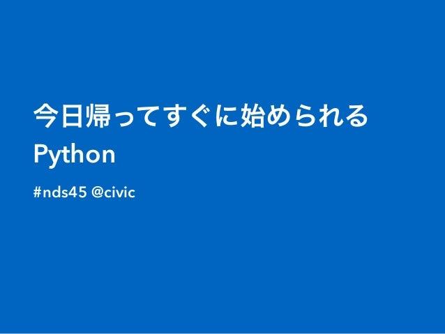 今日帰ってすぐに始められる Python #nds45 @civic