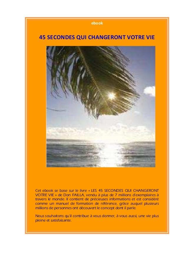 ebook  45 SECONDES QUI CHANGERONT VOTRE VIECet ebook se base sur le livre « LES 45 SECONDES QUI CHANGERONTVOTRE VIE » de D...
