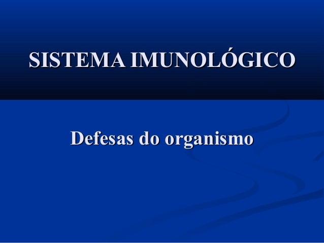 SISTEMA IMUNOLÓGICOSISTEMA IMUNOLÓGICO Defesas do organismoDefesas do organismo