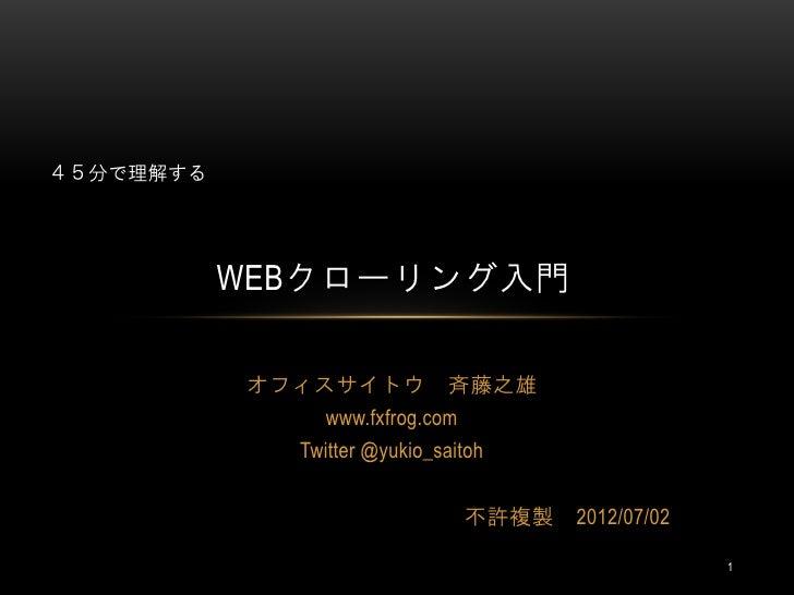 45分で理解する           WEBクローリング入門           オフィスサイトウ 斉藤之雄               www.fxfrog.com              Twitter @yukio_saitoh    ...