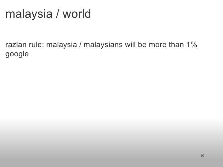 malaysia / world <ul><li>razlan rule: malaysia / malaysians will be more than 1% google </li></ul>