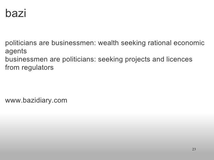 bazi <ul><li>politicians are businessmen: wealth seeking rational economic agents </li></ul><ul><li>businessmen are politi...