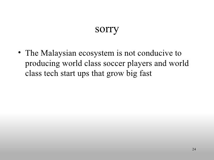 sorry <ul><li>The Malaysian ecosystem is not conducive to producing world class soccer players and world class tech start ...