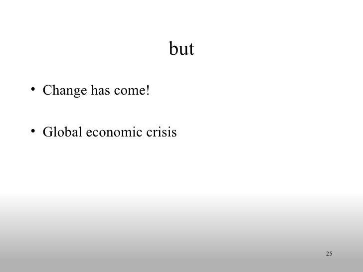 but <ul><li>Change has come! </li></ul><ul><li>Global economic crisis </li></ul>