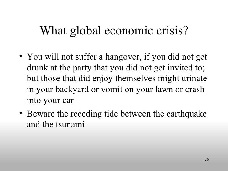 What global economic crisis? <ul><li>You will not suffer a hangover, if you did not get drunk at the party that you did no...