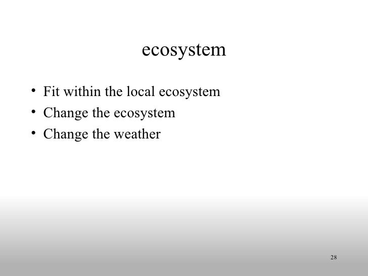 ecosystem <ul><li>Fit within the local ecosystem </li></ul><ul><li>Change the ecosystem </li></ul><ul><li>Change the weath...