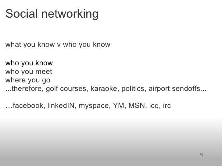 Social networking <ul><li>what you know v who you know </li></ul><ul><li>who you know </li></ul><ul><li>who you meet </li>...
