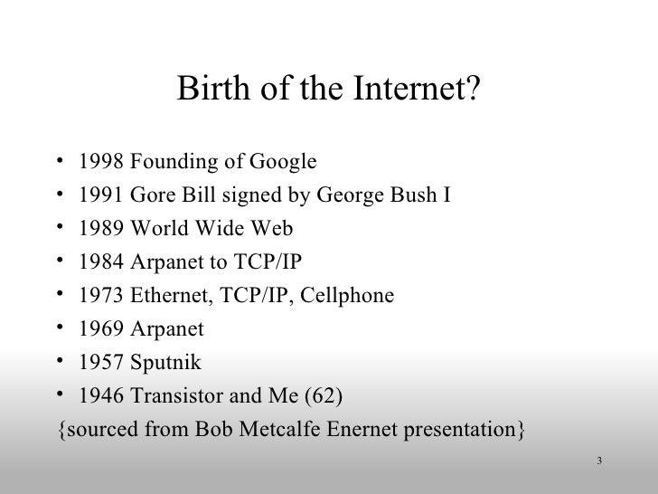 Birth of the Internet? <ul><li>1998 Founding of Google </li></ul><ul><li>1991 Gore Bill signed by George Bush I </li></ul>...