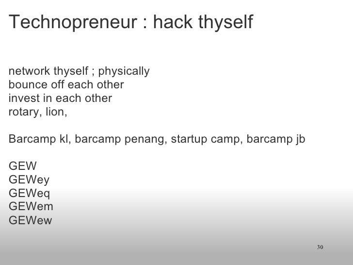 Technopreneur : hack thyself <ul><li>network thyself ; physically </li></ul><ul><li>bounce off each other </li></ul><ul><l...