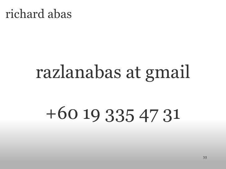 richard abas <ul><li> </li></ul><ul><li>razlanabas at gmail </li></ul><ul><li>+60 19 335 47 31 </li></ul>