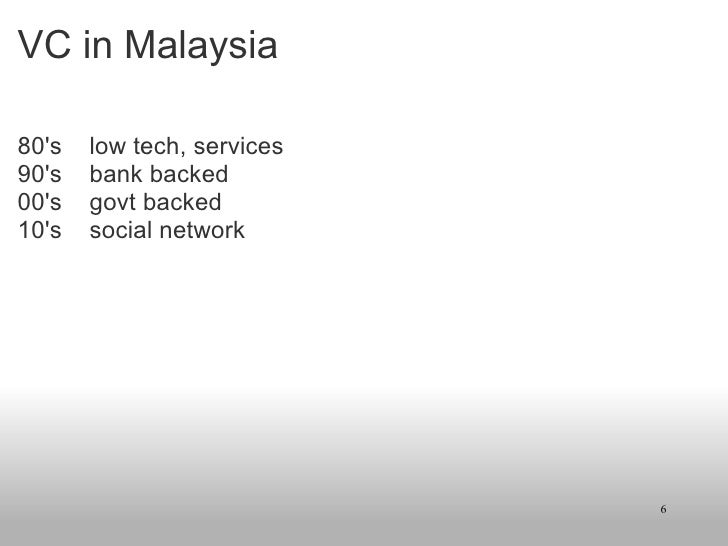 VC in Malaysia <ul><li>80's low tech, services </li></ul><ul><li>90's bank backed </li></ul><ul><li>00's govt bac...