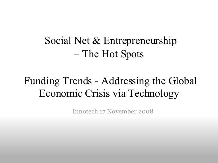 Social Net & Entrepreneurship  – The Hot Spots       Funding Trends - Addressing the Global Economic Crisis via   Techno...
