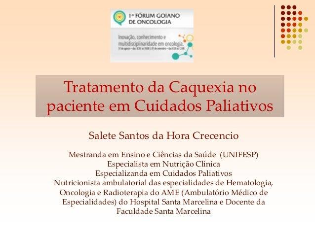 Tratamento da Caquexia nopaciente em Cuidados Paliativos          Salete Santos da Hora Crecencio    Mestranda em Ensino e...