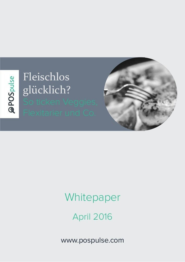 Fleischlos glücklich? So ticken Veggies, Flexitarier und Co. www.pospulse.com Whitepaper April 2016
