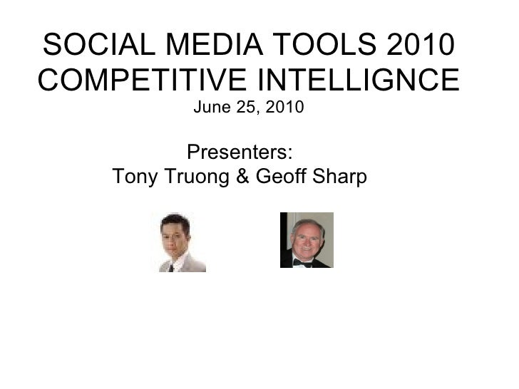 SOCIAL MEDIA TOOLS 2010 COMPETITIVE INTELLIGNCE June 25, 2010 Presenters: Tony Truong & Geoff Sharp