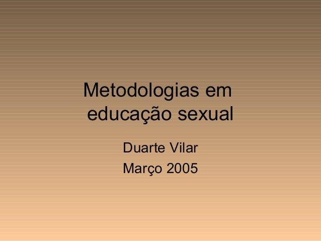Metodologias em educação sexual Duarte Vilar Março 2005