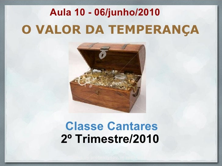 O VALOR DA TEMPERANÇA Classe Cantares 2º Trimestre/2010  Slides by profwallysou, in april, 2010. Aula 10 - 06/junho/2010
