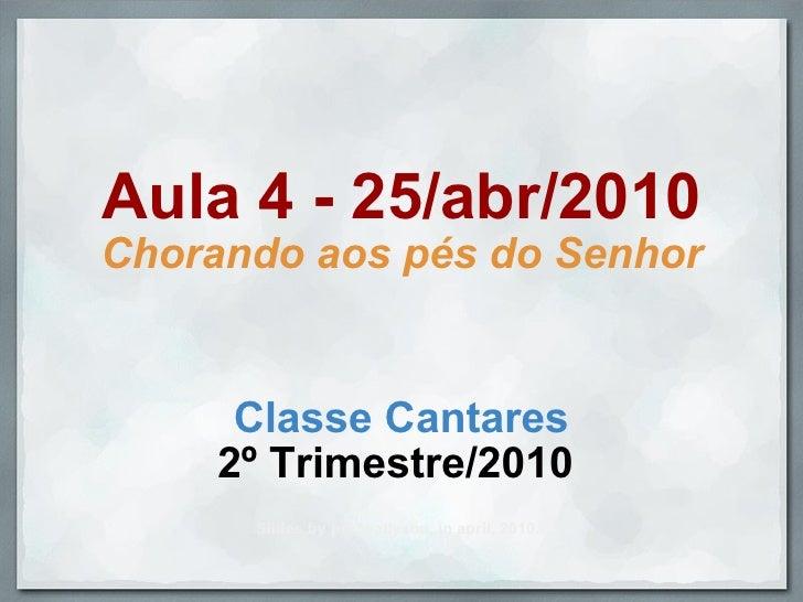 Aula 4 - 25/abr/2010 Chorando aos pés do Senhor Classe Cantares 2º Trimestre/2010  Slides by profwallysou, in april, 2010.