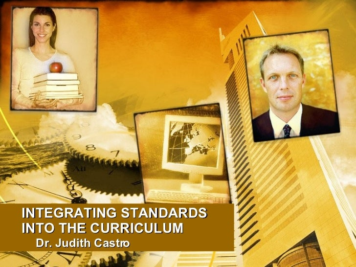 INTEGRATING STANDARDS INTO THE CURRICULUM Dr. Judith Castro