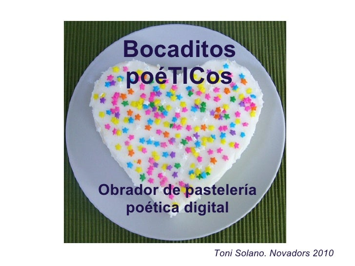 Bocaditos    poéTICos    Obrador de pastelería    poética digital                 Toni Solano. Novadors 2010