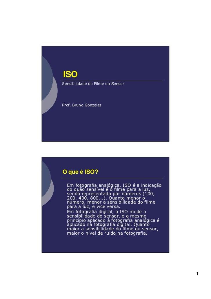 ISOSensibilidade do Filme ou SensorProf. Bruno GonzalezO que é ISO?  Em fotografia analógica, ISO é a indicação  do quão s...