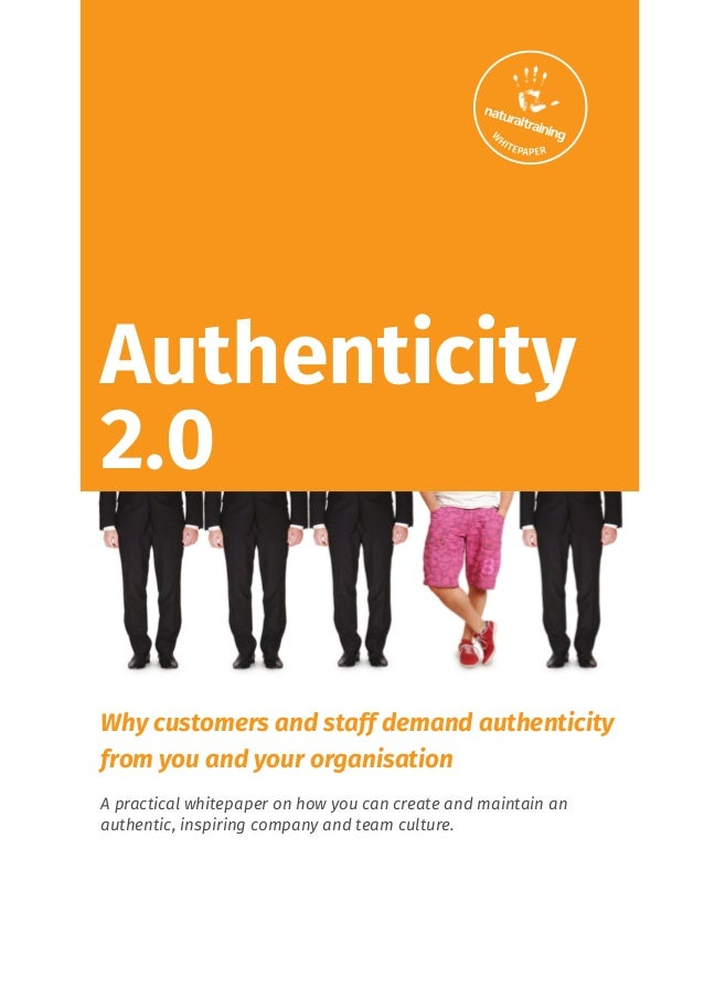 Authenticity 2.0 Why customers and staff demand authenticity from you and your organisation A practical whitepaper on how ...