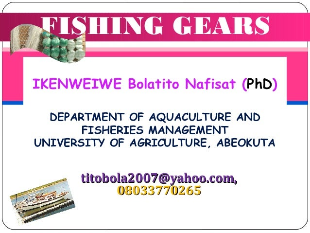 FISHING GEARS IKENWEIWE Bolatito Nafisat (PhD) DEPARTMENT OF AQUACULTURE AND FISHERIES MANAGEMENT UNIVERSITY OF AGRICULTUR...