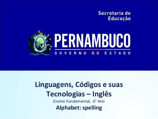 Linguagens, Códigos e suas  Tecnologias – Inglês  Ensino Fundamental, 6° Ano  Alphabet: spelling
