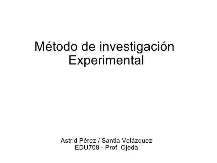 Método de investigación Experimental Astrid Pérez /Santia Velázquez EDU708 -Prof. Ojeda