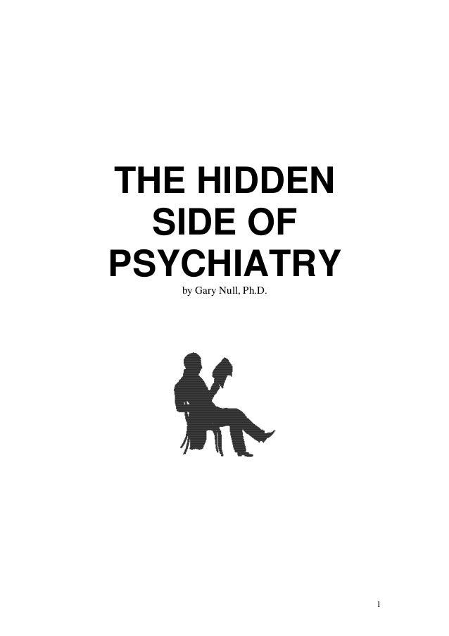 THE HIDDEN  SIDE OFPSYCHIATRY   by Gary Null, Ph.D.                         1