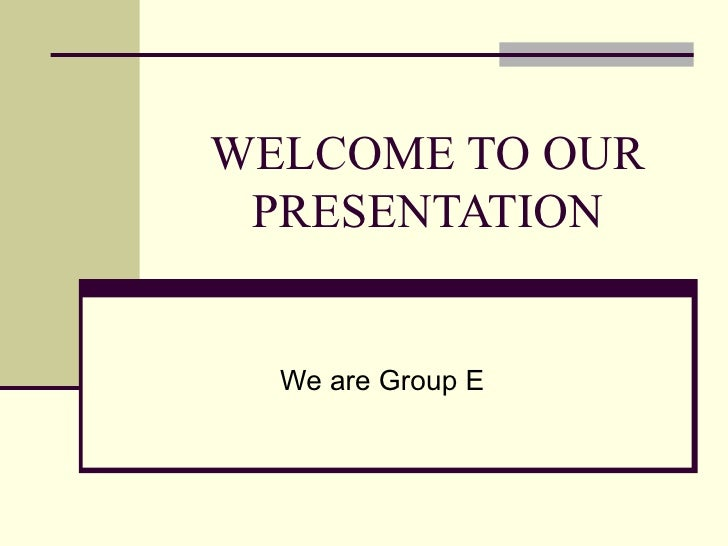 WELCOME TO OUR PRESENTATION We are Group E