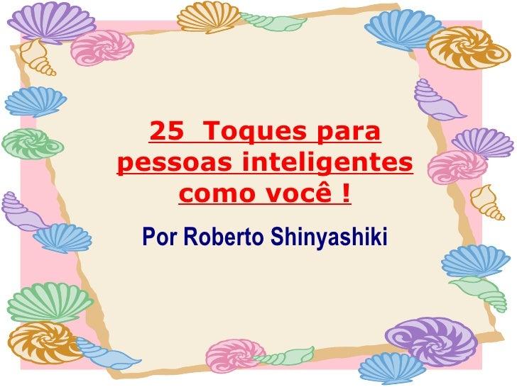 25 Toques para pessoas inteligentes como você ! Por Roberto Shinyashiki