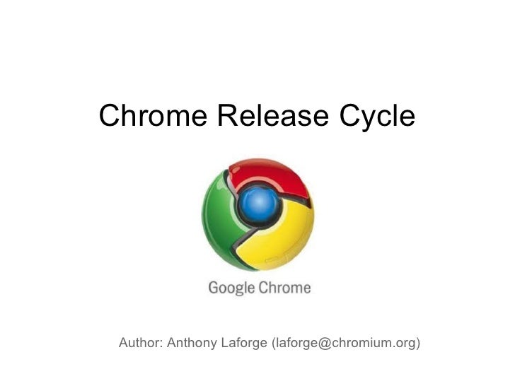 Chrome Release Cycle Author: Anthony Laforge (laforge@chromium.org)