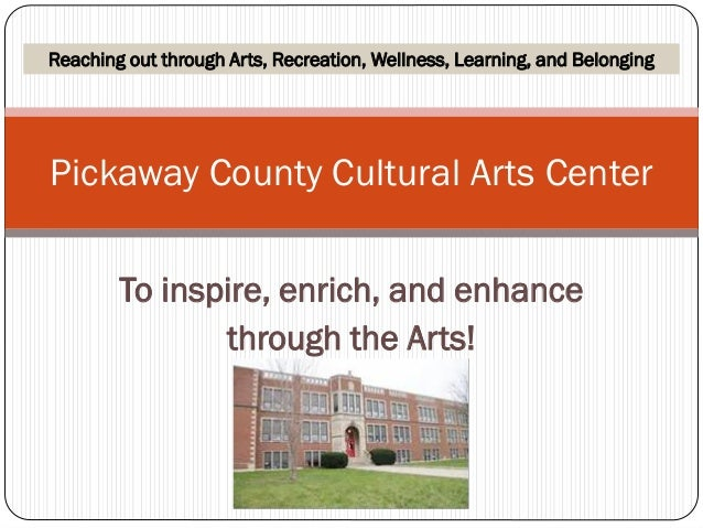 To inspire, enrich, and enhance through the Arts! Pickaway County Cultural Arts Center Reaching out through Arts, Recreati...