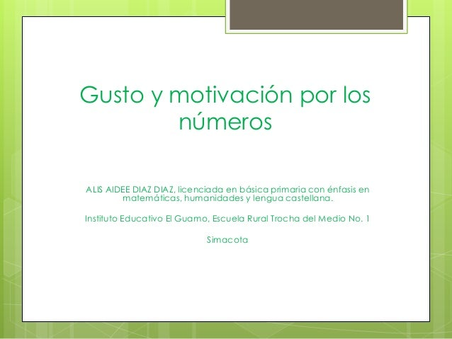 Gusto y motivación por los números ALIS AIDEE DIAZ DIAZ, licenciada en básica primaria con énfasis en matemáticas, humanid...