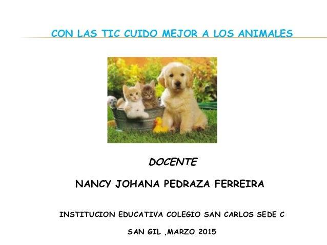 CON LAS TIC CUIDO MEJOR A LOS ANIMALES DOCENTE NANCY JOHANA PEDRAZA FERREIRA  INSTITUCION EDUCATIVA COLEGIO SAN CARLOS SE...