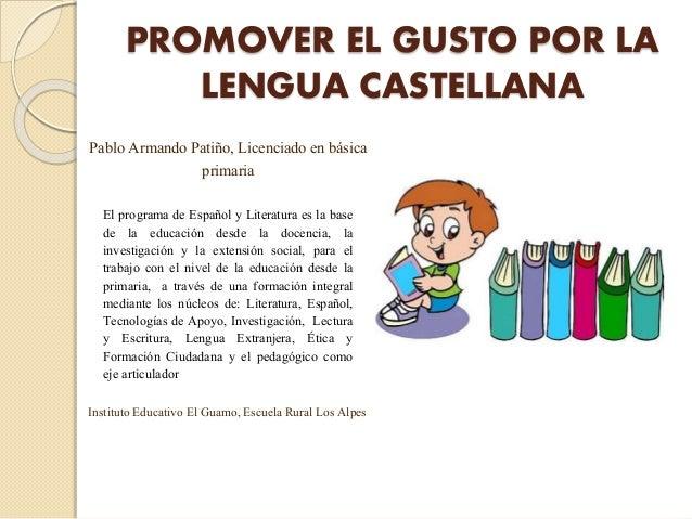 PROMOVER EL GUSTO POR LA LENGUA CASTELLANA El programa de Español y Literatura es la base de la educación desde la docenci...