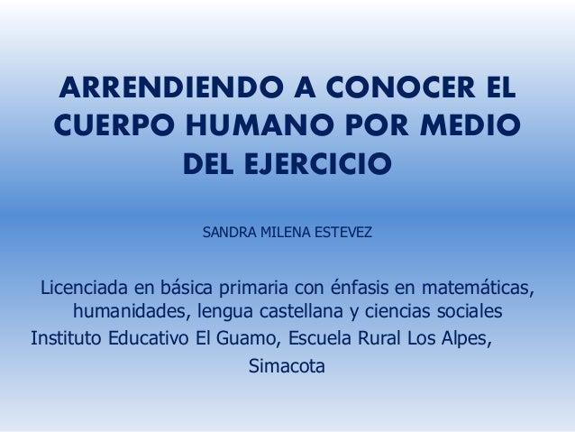 ARRENDIENDO A CONOCER EL CUERPO HUMANO POR MEDIO DEL EJERCICIO SANDRA MILENA ESTEVEZ Licenciada en básica primaria con énf...