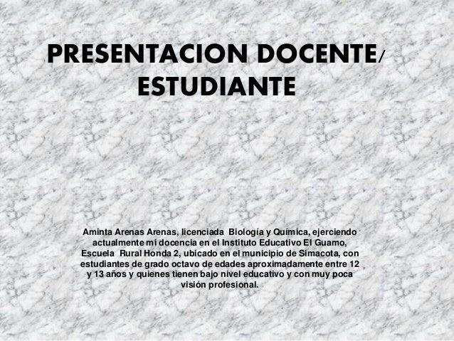 PRESENTACION DOCENTE/ ESTUDIANTE Aminta Arenas Arenas, licenciada Biología y Química, ejerciendo actualmente mi docencia e...