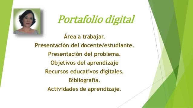 Portafolio digital Área a trabajar. Presentación del docente/estudiante. Presentación del problema. Objetivos del aprendiz...