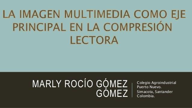 MARLY ROCÍO GÓMEZ GÓMEZ Colegio Agroindustrial Puerto Nuevo. Simacota, Santander Colombia.