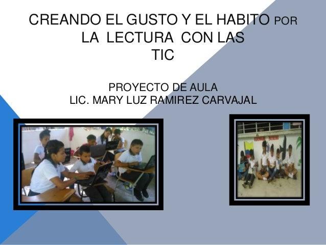 CREANDO EL GUSTO Y EL HABITO POR LA LECTURA CON LAS TIC PROYECTO DE AULA LIC. MARY LUZ RAMIREZ CARVAJAL