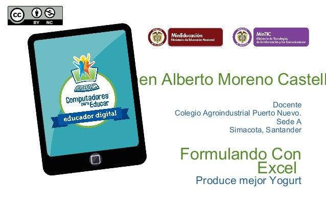 Jaimen Alberto Moreno Castell Docente Colegio Agroindustrial Puerto Nuevo. Sede A Simacota, Santander Formulando Con Excel...