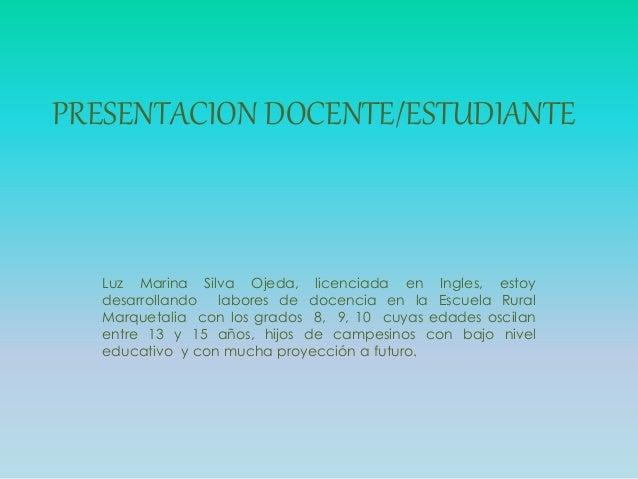 PRESENTACION DOCENTE/ESTUDIANTE Luz Marina Silva Ojeda, licenciada en Ingles, estoy desarrollando labores de docencia en l...