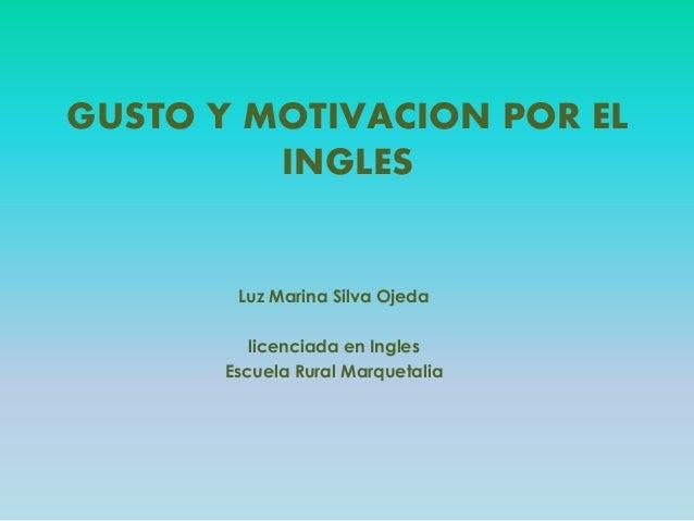 GUSTO Y MOTIVACION POR EL INGLES Luz Marina Silva Ojeda licenciada en Ingles Escuela Rural Marquetalia