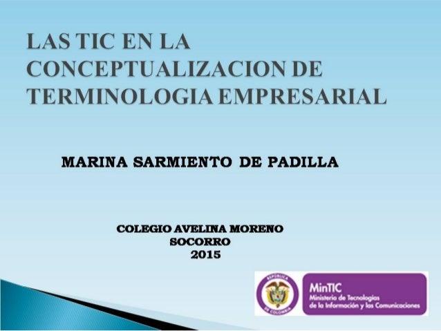 LAS TIC EN LA CONCEPTUALIZACION DE TERMINOLOGIA EMPRESARIAL  MARINA SARMIENTO DE PADILLA  COLEGIO AVELIIIA MORENO SOCORRO ...