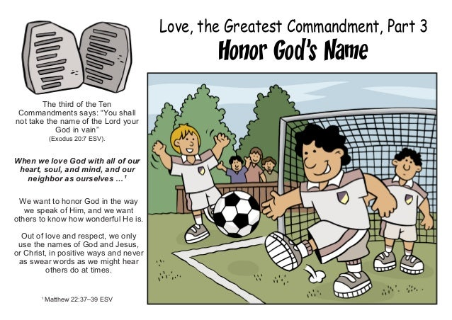 "Love, the Greatest Commandment, Part 3 Honor God's Name The third of the Ten Commandments says: ""You shall not take the na..."