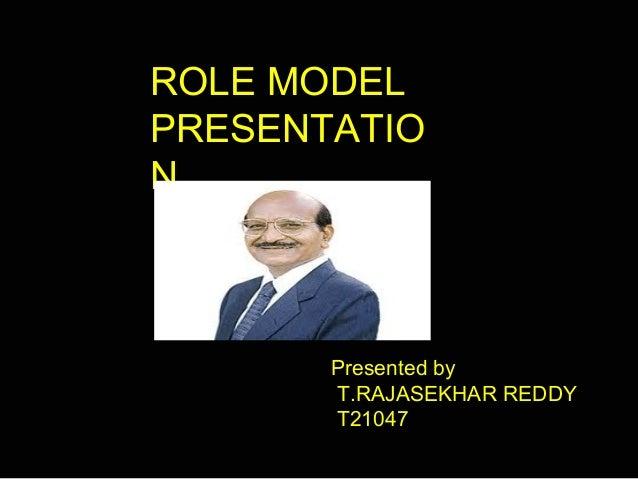 ROLE MODEL PRESENTATIO N Presented by T.RAJASEKHAR REDDY T21047