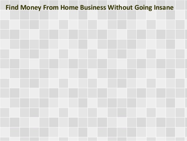 Find Money From Home Business Without Going Insane