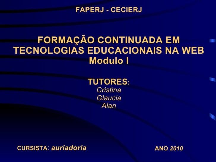 FORMAÇÃO CONTINUADA EM TECNOLOGIAS EDUCACIONAIS NA WEB Modulo I TUTORES : Cristina Glaucia Alan FAPERJ - CECIERJ CURSISTA ...